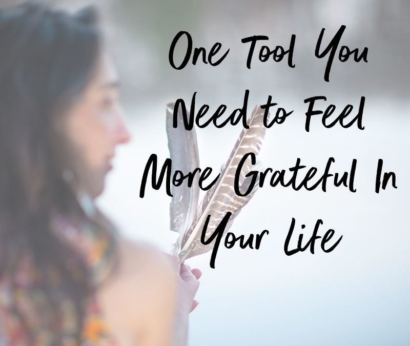 One Tool You Need to Feel More Grateful In Your Life