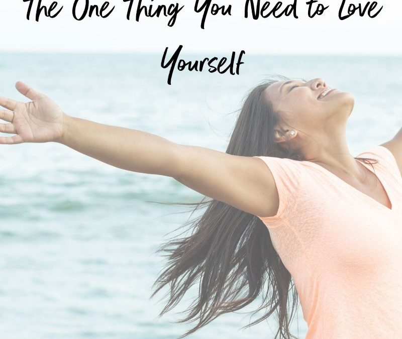 The One Thing You Need to Love Yourself