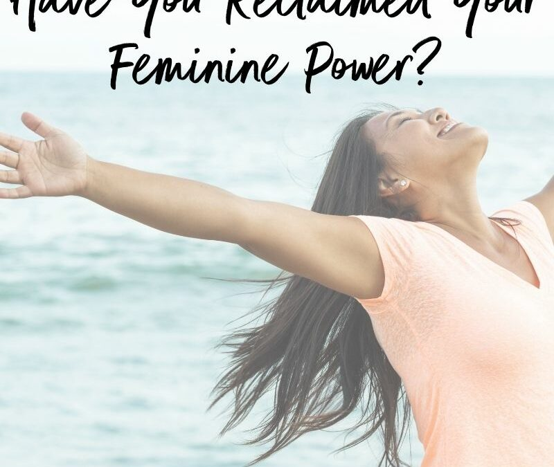 Have You Reclaimed Your Feminine Power?